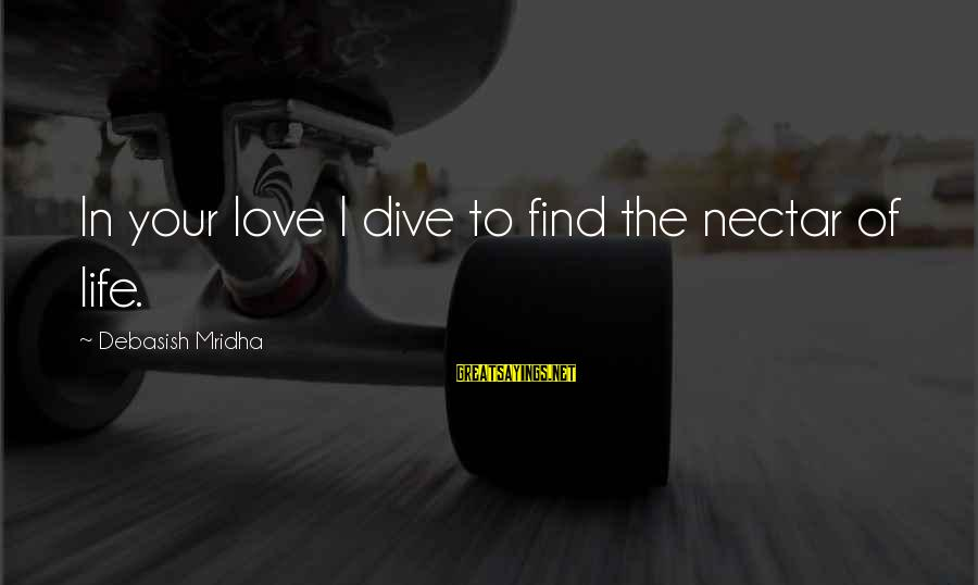 Nectar'd Sayings By Debasish Mridha: In your love I dive to find the nectar of life.