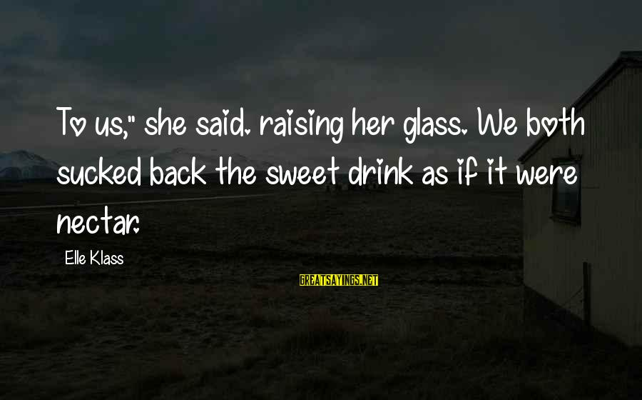 """Nectar'd Sayings By Elle Klass: To us,"""" she said. raising her glass. We both sucked back the sweet drink as"""