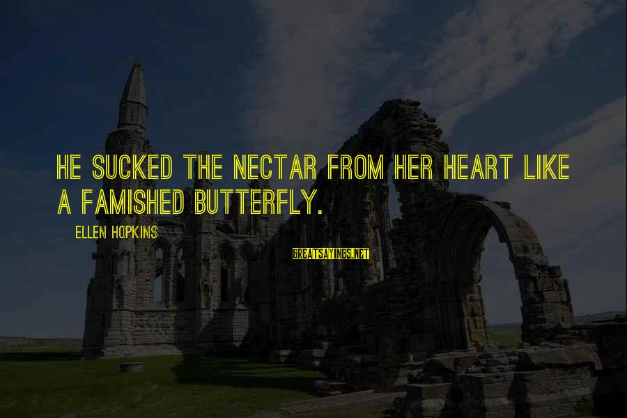 Nectar'd Sayings By Ellen Hopkins: He sucked the nectar from her heart like a famished butterfly.