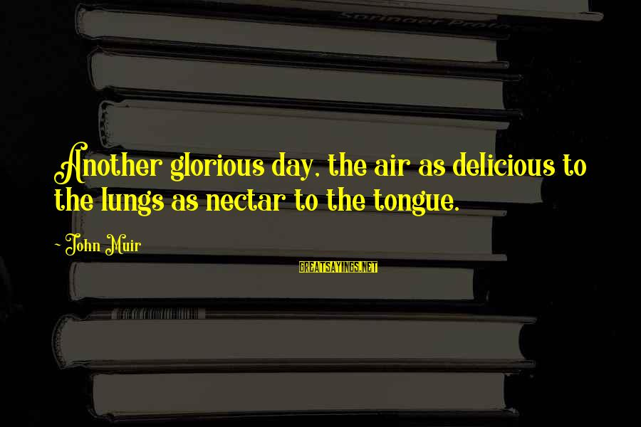 Nectar'd Sayings By John Muir: Another glorious day, the air as delicious to the lungs as nectar to the tongue.