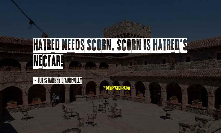 Nectar'd Sayings By Jules Barbey D'Aurevilly: Hatred needs scorn. Scorn is hatred's nectar!