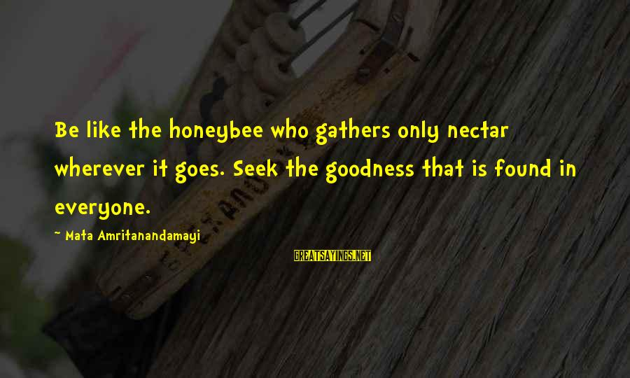 Nectar'd Sayings By Mata Amritanandamayi: Be like the honeybee who gathers only nectar wherever it goes. Seek the goodness that