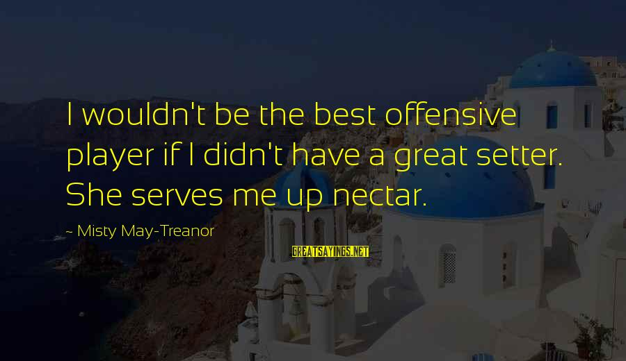 Nectar'd Sayings By Misty May-Treanor: I wouldn't be the best offensive player if I didn't have a great setter. She