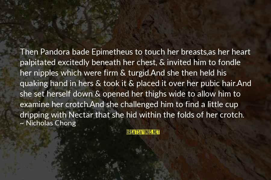 Nectar'd Sayings By Nicholas Chong: Then Pandora bade Epimetheus to touch her breasts,as her heart palpitated excitedly beneath her chest,