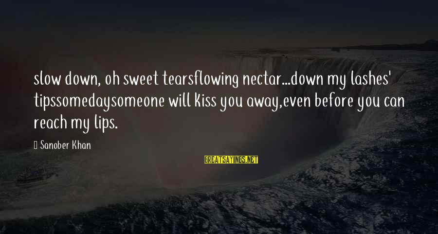 Nectar'd Sayings By Sanober Khan: slow down, oh sweet tearsflowing nectar...down my lashes' tipssomedaysomeone will kiss you away,even before you