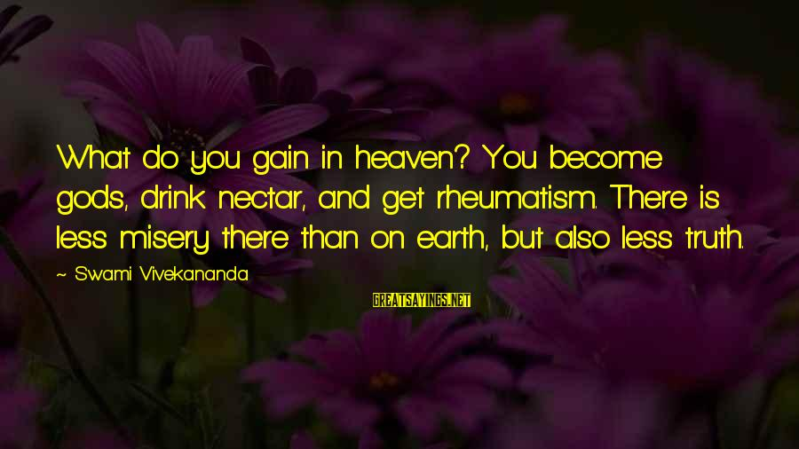 Nectar'd Sayings By Swami Vivekananda: What do you gain in heaven? You become gods, drink nectar, and get rheumatism. There