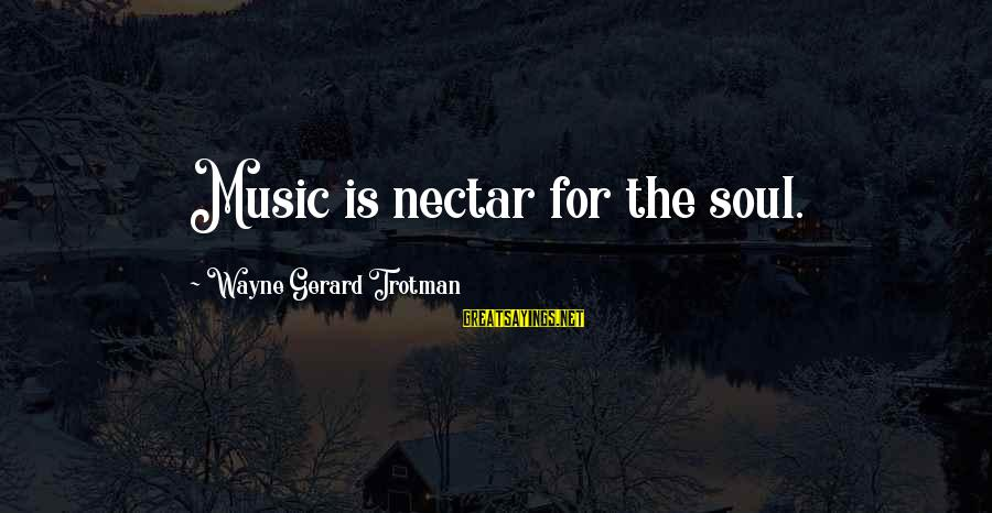 Nectar'd Sayings By Wayne Gerard Trotman: Music is nectar for the soul.