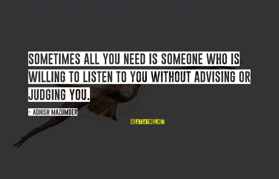 Need Someone Quotes Sayings By Adhish Mazumder: Sometimes all you need is someone who is willing to listen to you without advising