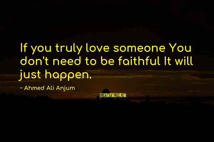 Need Someone Quotes Sayings By Ahmed Ali Anjum: If you truly love someone You don't need to be faithful It will just happen.
