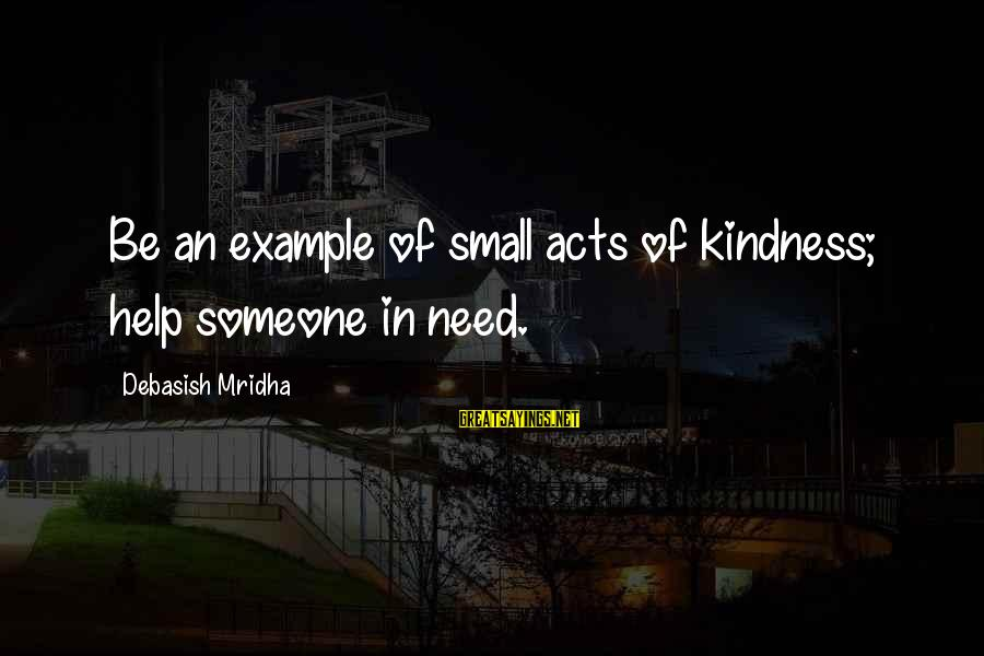 Need Someone Quotes Sayings By Debasish Mridha: Be an example of small acts of kindness; help someone in need.
