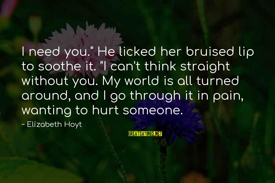"Need Someone Quotes Sayings By Elizabeth Hoyt: I need you."" He licked her bruised lip to soothe it. ""I can't think straight"