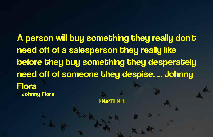 Need Someone Quotes Sayings By Johnny Flora: A person will buy something they really don't need off of a salesperson they really