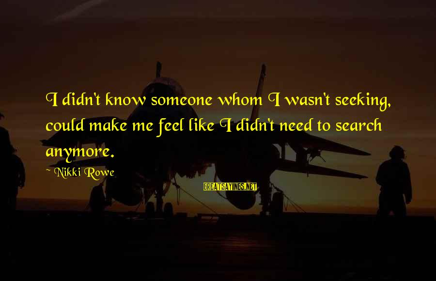 Need Someone Quotes Sayings By Nikki Rowe: I didn't know someone whom I wasn't seeking, could make me feel like I didn't