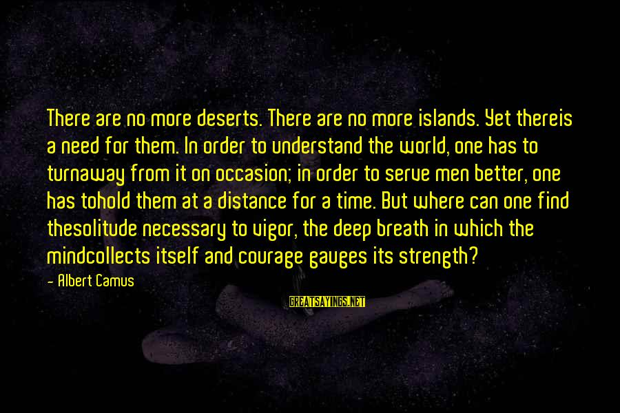 Need To Find Strength Sayings By Albert Camus: There are no more deserts. There are no more islands. Yet thereis a need for