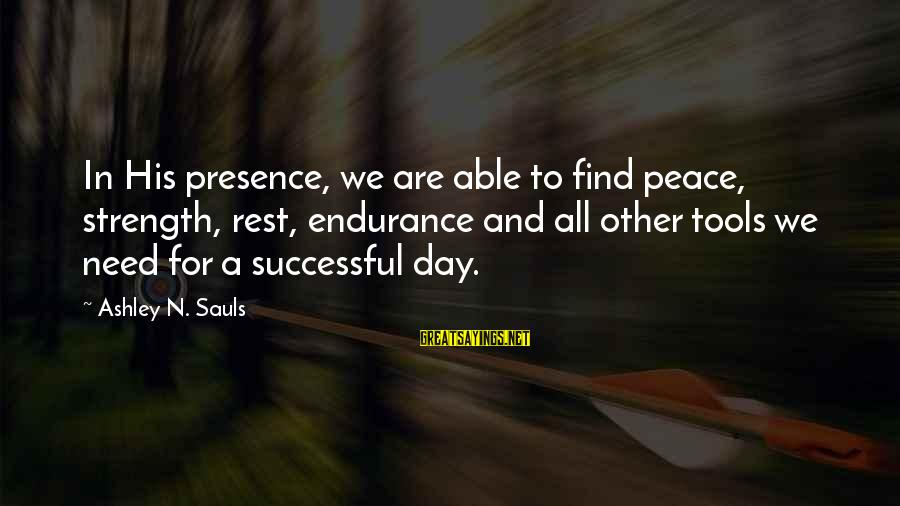 Need To Find Strength Sayings By Ashley N. Sauls: In His presence, we are able to find peace, strength, rest, endurance and all other