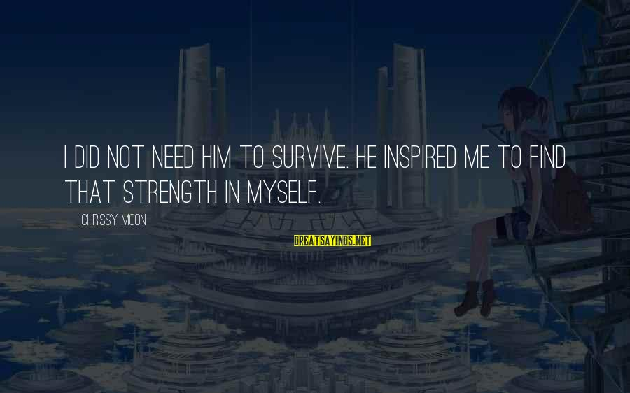 Need To Find Strength Sayings By Chrissy Moon: I did not need him to survive. He inspired me to find that strength in