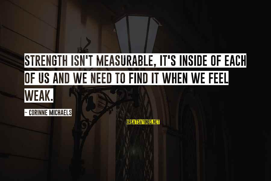 Need To Find Strength Sayings By Corinne Michaels: Strength isn't measurable, it's inside of each of us and we need to find it