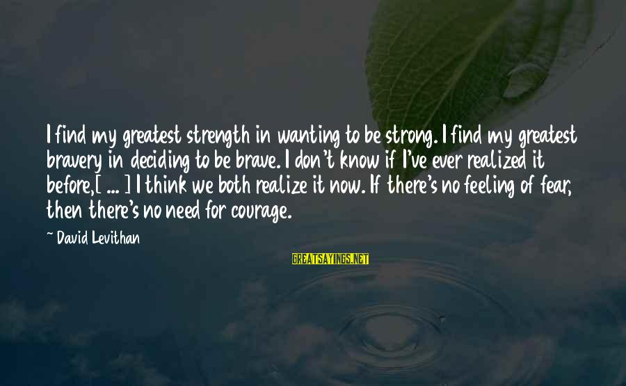 Need To Find Strength Sayings By David Levithan: I find my greatest strength in wanting to be strong. I find my greatest bravery