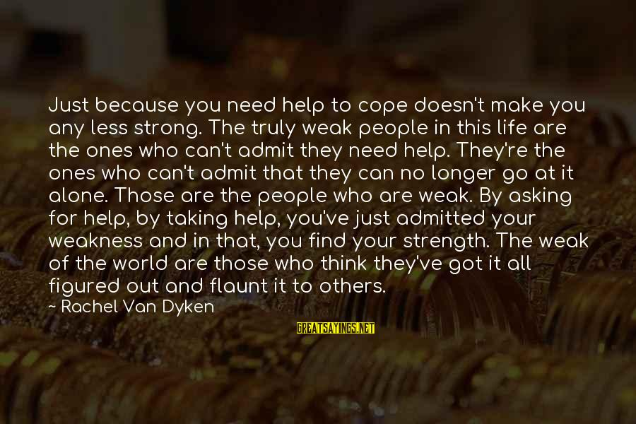 Need To Find Strength Sayings By Rachel Van Dyken: Just because you need help to cope doesn't make you any less strong. The truly