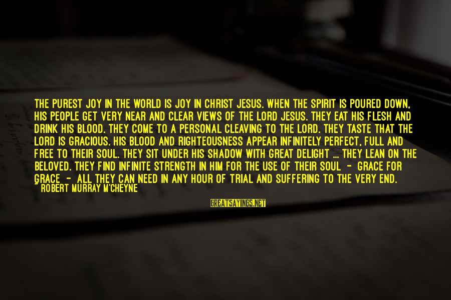 Need To Find Strength Sayings By Robert Murray M'Cheyne: The purest joy in the world is joy in Christ Jesus. When the Spirit is
