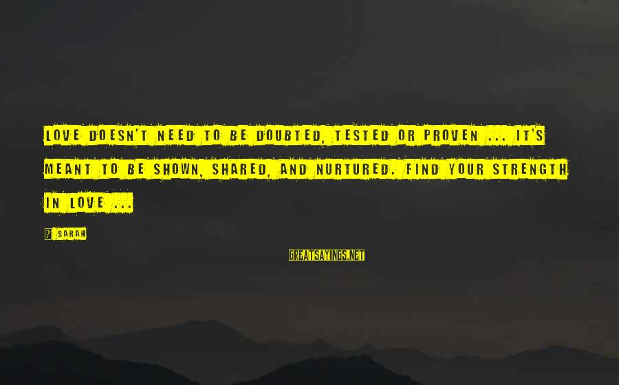 Need To Find Strength Sayings By Sarah: Love doesn't need to be doubted, tested or proven ... it's meant to be shown,