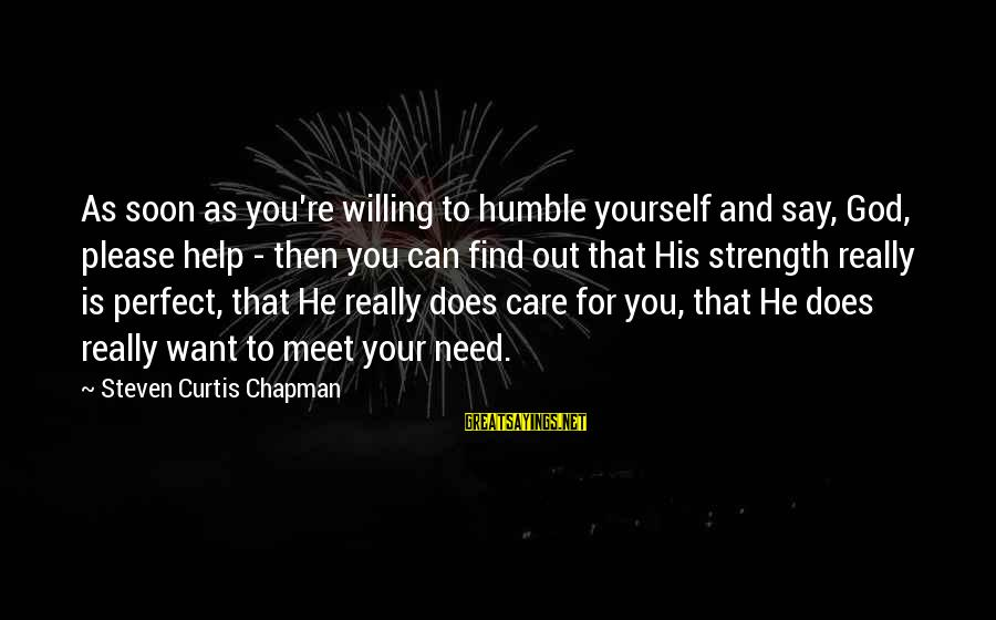 Need To Find Strength Sayings By Steven Curtis Chapman: As soon as you're willing to humble yourself and say, God, please help - then