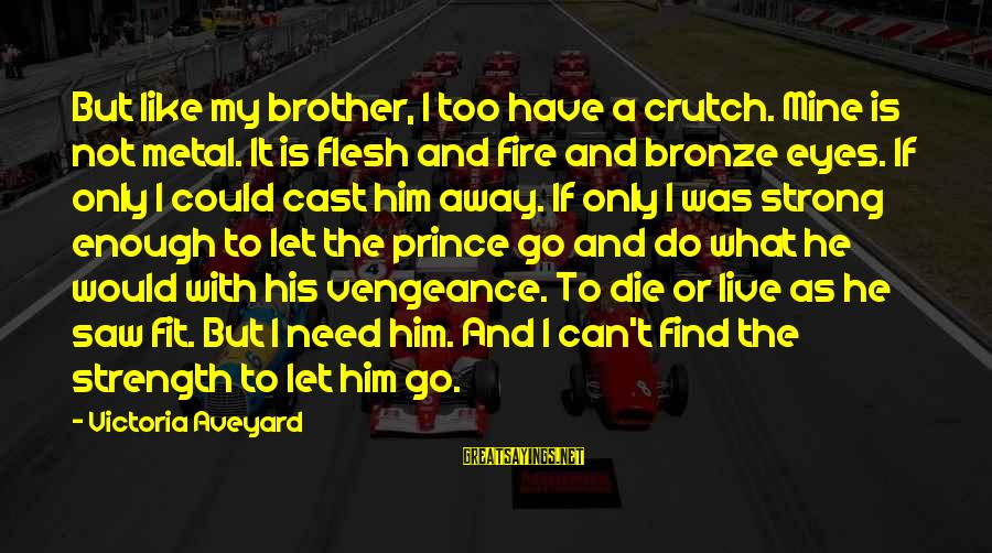 Need To Find Strength Sayings By Victoria Aveyard: But like my brother, I too have a crutch. Mine is not metal. It is