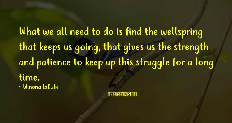 Need To Find Strength Sayings By Winona LaDuke: What we all need to do is find the wellspring that keeps us going, that