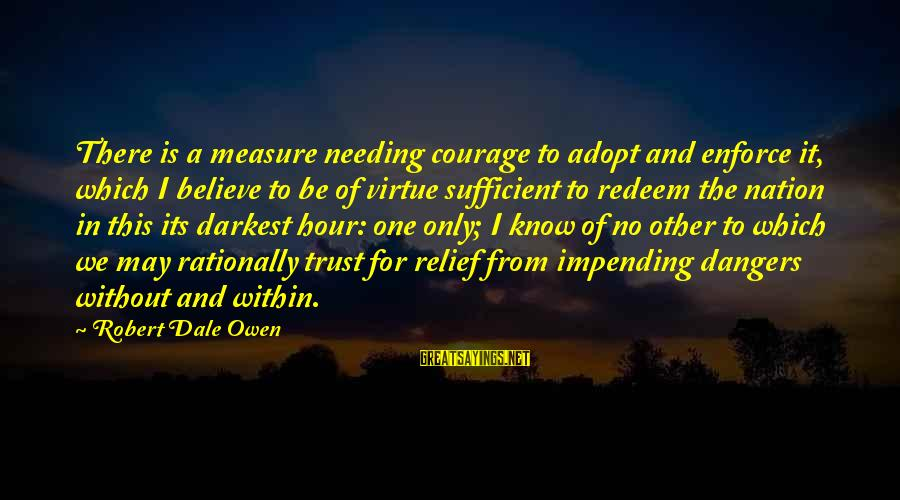 Needing No One Sayings By Robert Dale Owen: There is a measure needing courage to adopt and enforce it, which I believe to
