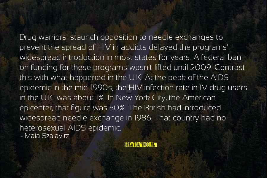 Needle Exchange Programs Sayings By Maia Szalavitz: Drug warriors' staunch opposition to needle exchanges to prevent the spread of HIV in addicts