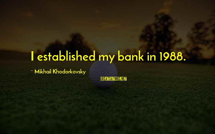 Needle Exchange Programs Sayings By Mikhail Khodorkovsky: I established my bank in 1988.