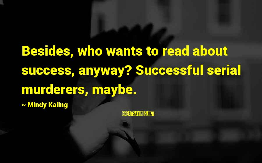 Needle Exchange Programs Sayings By Mindy Kaling: Besides, who wants to read about success, anyway? Successful serial murderers, maybe.