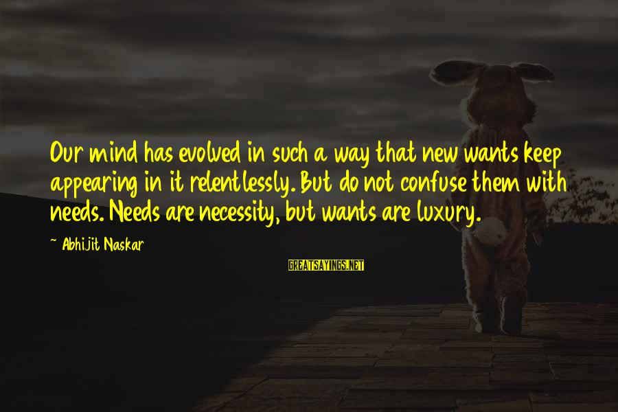 Needs And Desires Sayings By Abhijit Naskar: Our mind has evolved in such a way that new wants keep appearing in it