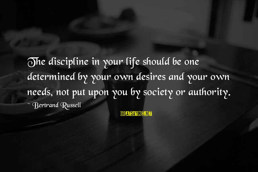Needs And Desires Sayings By Bertrand Russell: The discipline in your life should be one determined by your own desires and your
