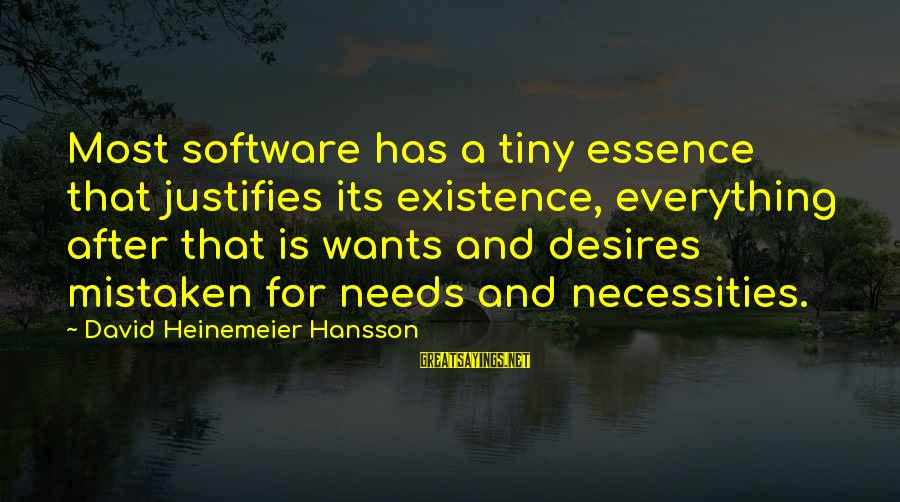 Needs And Desires Sayings By David Heinemeier Hansson: Most software has a tiny essence that justifies its existence, everything after that is wants