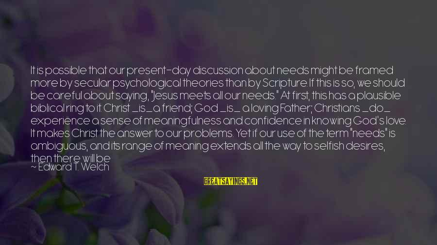 Needs And Desires Sayings By Edward T. Welch: It is possible that our present-day discussion about needs might be framed more by secular