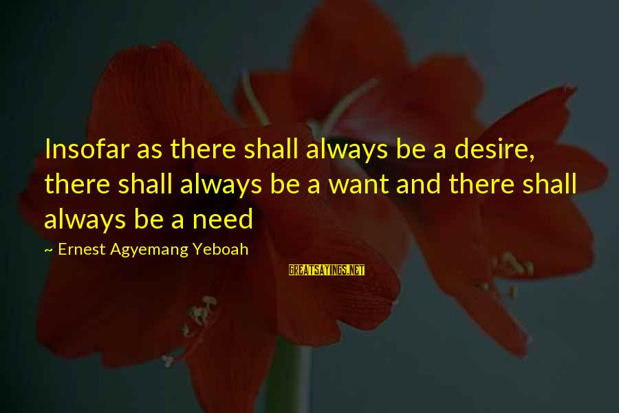 Needs And Desires Sayings By Ernest Agyemang Yeboah: Insofar as there shall always be a desire, there shall always be a want and