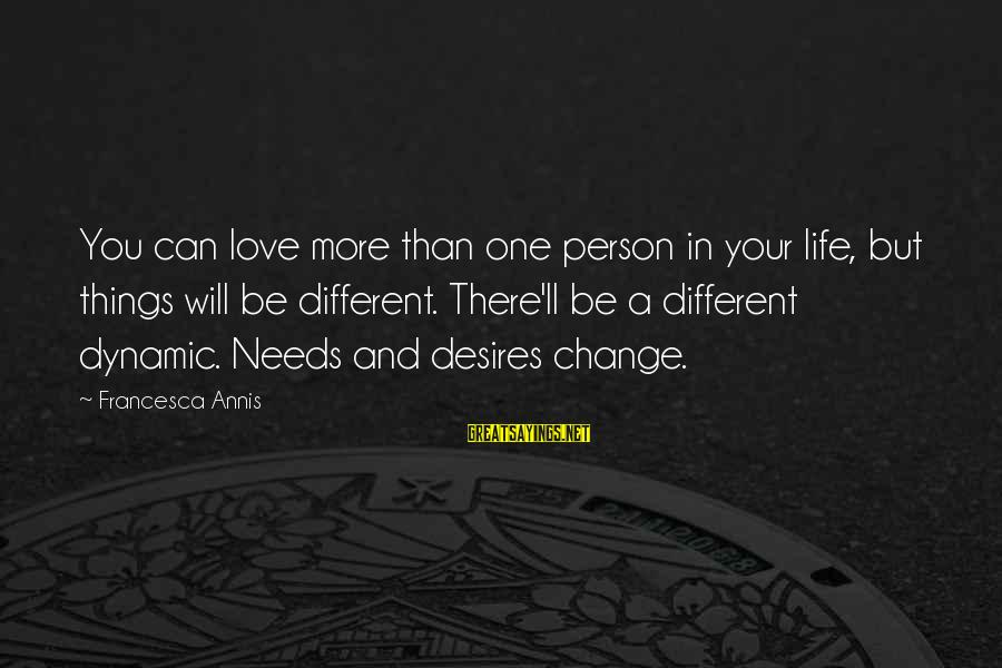 Needs And Desires Sayings By Francesca Annis: You can love more than one person in your life, but things will be different.