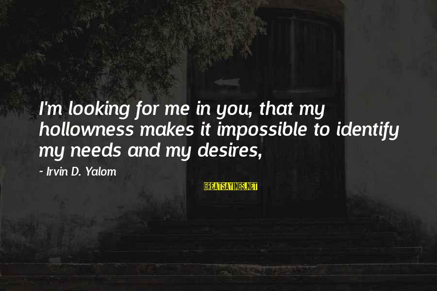 Needs And Desires Sayings By Irvin D. Yalom: I'm looking for me in you, that my hollowness makes it impossible to identify my