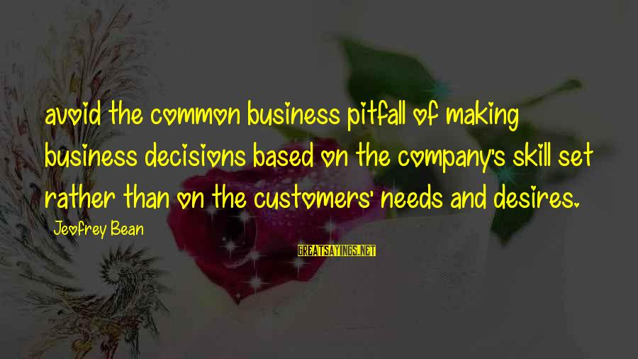 Needs And Desires Sayings By Jeofrey Bean: avoid the common business pitfall of making business decisions based on the company's skill set