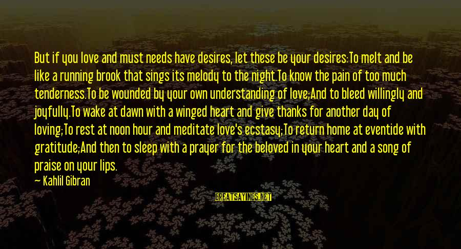 Needs And Desires Sayings By Kahlil Gibran: But if you love and must needs have desires, let these be your desires:To melt