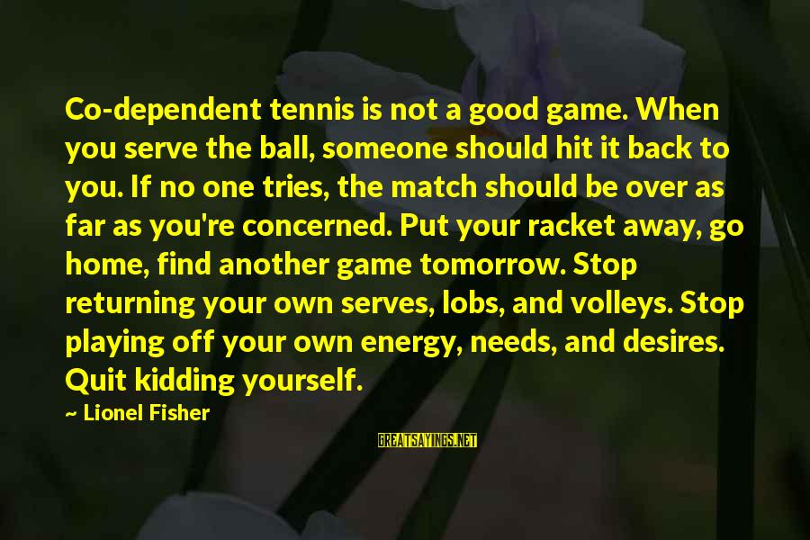 Needs And Desires Sayings By Lionel Fisher: Co-dependent tennis is not a good game. When you serve the ball, someone should hit