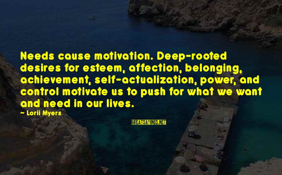 Needs And Desires Sayings By Lorii Myers: Needs cause motivation. Deep-rooted desires for esteem, affection, belonging, achievement, self-actualization, power, and control motivate