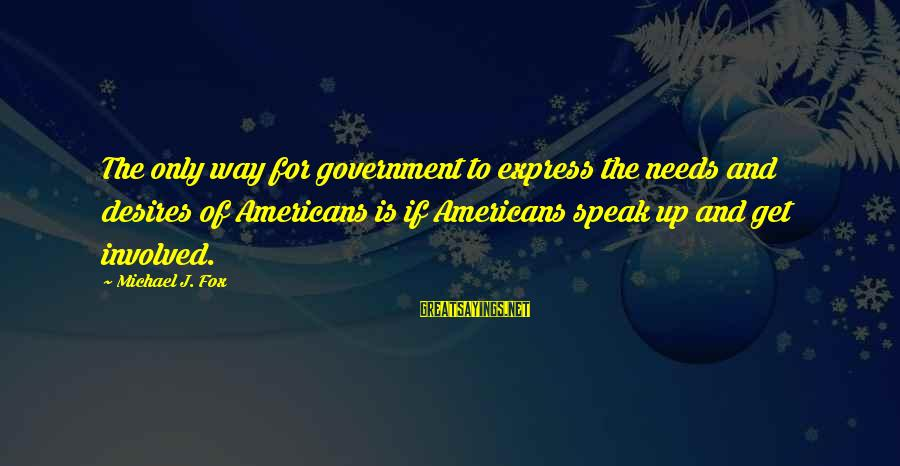 Needs And Desires Sayings By Michael J. Fox: The only way for government to express the needs and desires of Americans is if