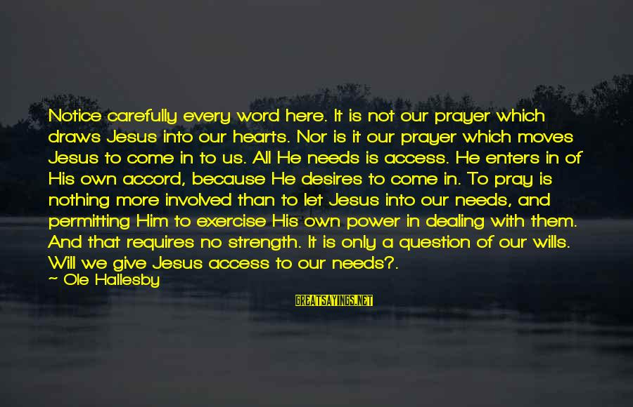 Needs And Desires Sayings By Ole Hallesby: Notice carefully every word here. It is not our prayer which draws Jesus into our