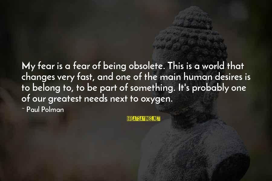Needs And Desires Sayings By Paul Polman: My fear is a fear of being obsolete. This is a world that changes very