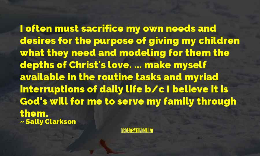 Needs And Desires Sayings By Sally Clarkson: I often must sacrifice my own needs and desires for the purpose of giving my