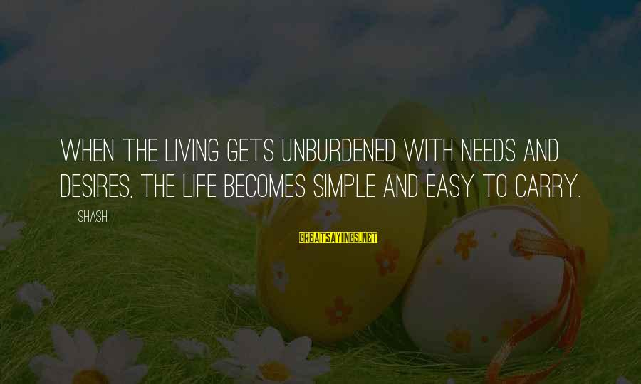 Needs And Desires Sayings By Shashi: When the living gets unburdened with needs and desires, the life becomes simple and easy