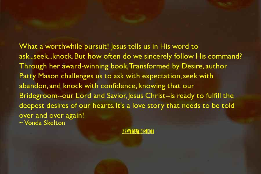 Needs And Desires Sayings By Vonda Skelton: What a worthwhile pursuit! Jesus tells us in His word to ask...seek...knock. But how often