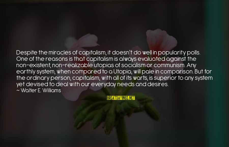 Needs And Desires Sayings By Walter E. Williams: Despite the miracles of capitalism, it doesn't do well in popularity polls. One of the
